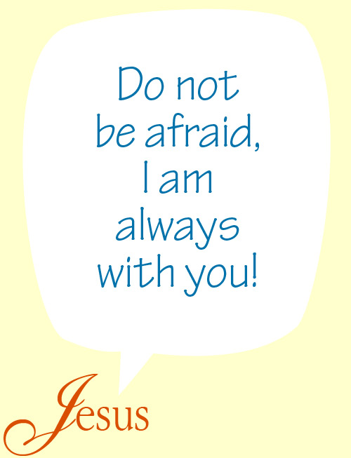 Do not be afraid, I am with you! - Jesus